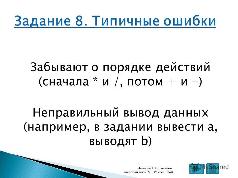 Забывают о порядке действий (сначала * и /, потом + и -) Неправильный вывод данных (например, в задании вывести а, выводят b) Ипатова Е.Н., учитель информатики МБОУ сош 49