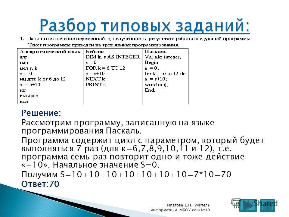 Решение: Рассмотрим программу, записанную на языке программирования Паскаль. Программа содержит цикл с параметром, который будет выполняться 7 раз (для к=6,7,8,9,10,11 и 12), т.е. программа семь раз повторит одно и тоже действие «+10». Начальное знач