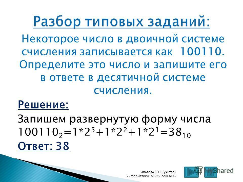 Некоторое число в двоичной системе счисления записывается как 100110. Определите это число и запишите его в ответе в десятичной системе счисления. Решение: Запишем развернутую форму числа 100110 2 =1*2 5 +1*2 2 +1*2 1 =38 10 Ответ: 38 Ипатова Е.Н., у