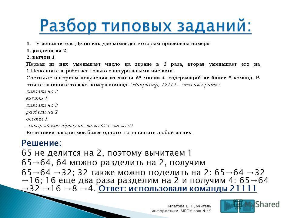 Решение: 65 не делится на 2, поэтому вычитаем 1 6564, 64 можно разделить на 2, получим 6564 32; 32 также можно поделить на 2: 6564 32 16; 16 еще два раза разделим на 2 и получим 4: 6564 32 16 8 4. Ответ: использовали команды 21111 Ипатова Е.Н., учите