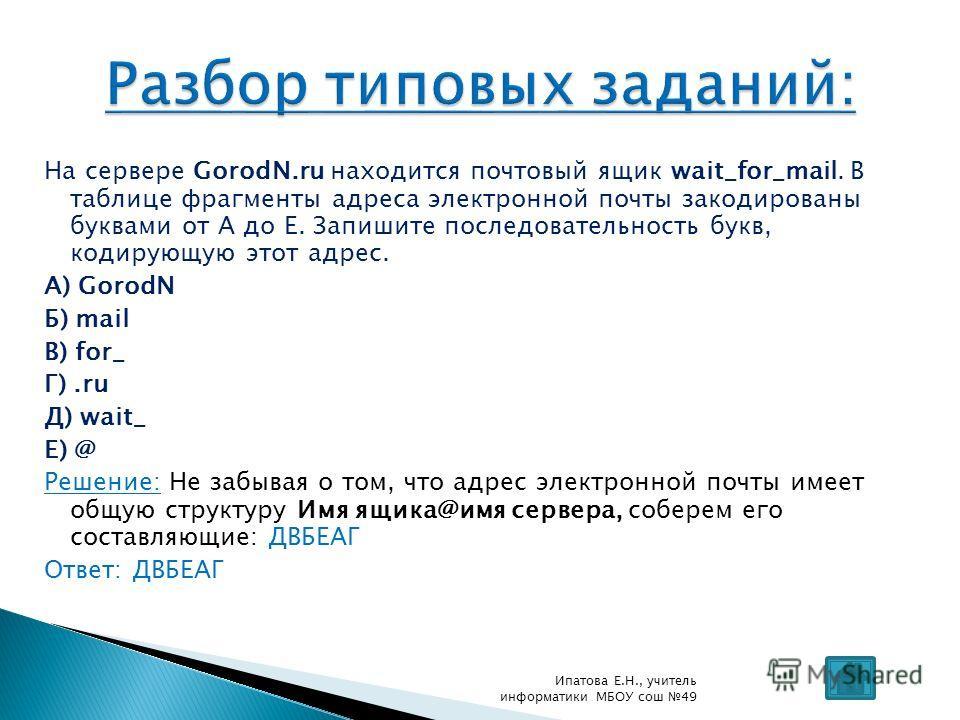 На сервере GorodN.ru находится почтовый ящик wait_for_mail. В таблице фрагменты адреса электронной почты закодированы буквами от А до Е. Запишите последовательность букв, кодирующую этот адрес. А) GorodN Б) mail В) for_ Г).ru Д) wait_ Е) @ Решение: Н
