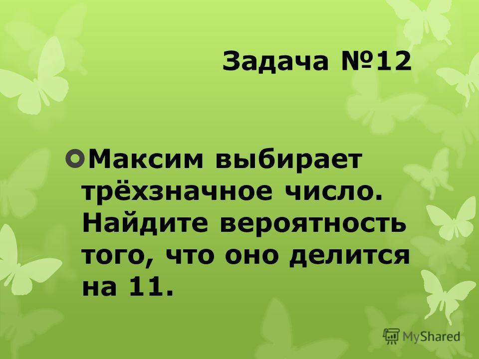 Задача 12 Максим выбирает трёхзначное число. Найдите вероятность того, что оно делится на 11.