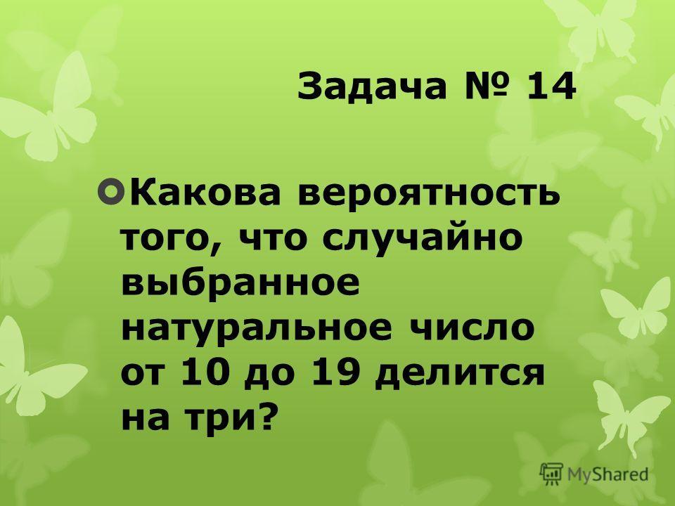 Задача 14 Какова вероятность того, что случайно выбранное натуральное число от 10 до 19 делится на три?