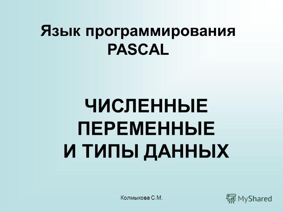 Колмыкова С.М. ЧИСЛЕННЫЕ ПЕРЕМЕННЫЕ И ТИПЫ ДАННЫХ Язык программирования PASCAL