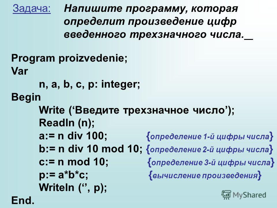 Задача: Напишите программу, которая определит произведение цифр введенного трехзначного числа. Program proizvedenie; Var n, a, b, c, p: integer; Begin Write (Введите трехзначное число); Readln (n); a:= n div 100; { определение 1-й цифры числа } b:= n