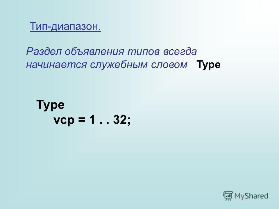 Тип-диапазон. Раздел объявления типов всегда начинается служебным словом Type Type vcp = 1.. 32;