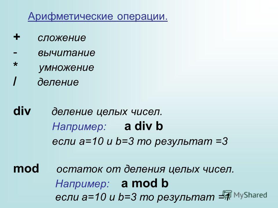 Арифметические операции. + сложение - вычитание * умножение / деление div деление целых чисел. Например: a div b если a=10 и b=3 то результат =3 mod остаток от деления целых чисел. Например: a mod b если a=10 и b=3 то результат =1