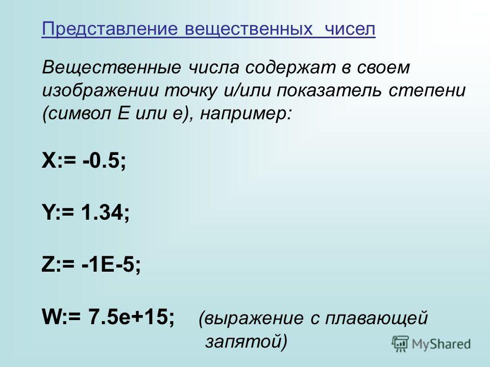 Представление вещественных чисел Вещественные числа содержат в своем изображении точку и/или показатель степени (символ Е или е), например: X:= -0.5; Y:= 1.34; Z:= -1E-5; W:= 7.5e+15; (выражение с плавающей запятой)
