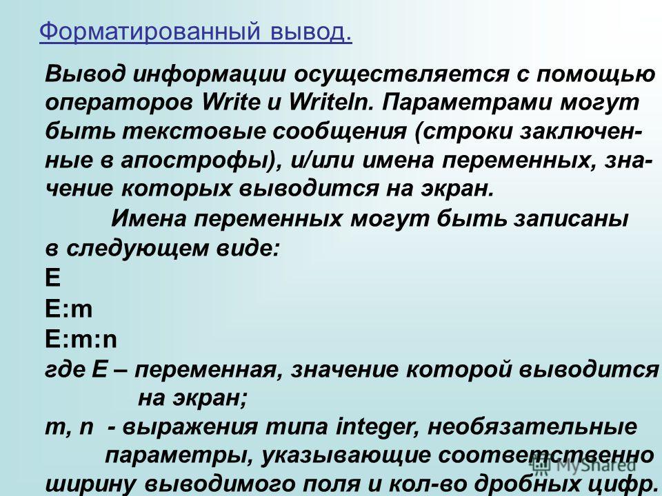Форматированный вывод. Вывод информации осуществляется с помощью операторов Write и Writeln. Параметрами могут быть текстовые сообщения (строки заключенные в апострофы), и/или имена переменных, значение которых выводится на экран. Имена переменных мо