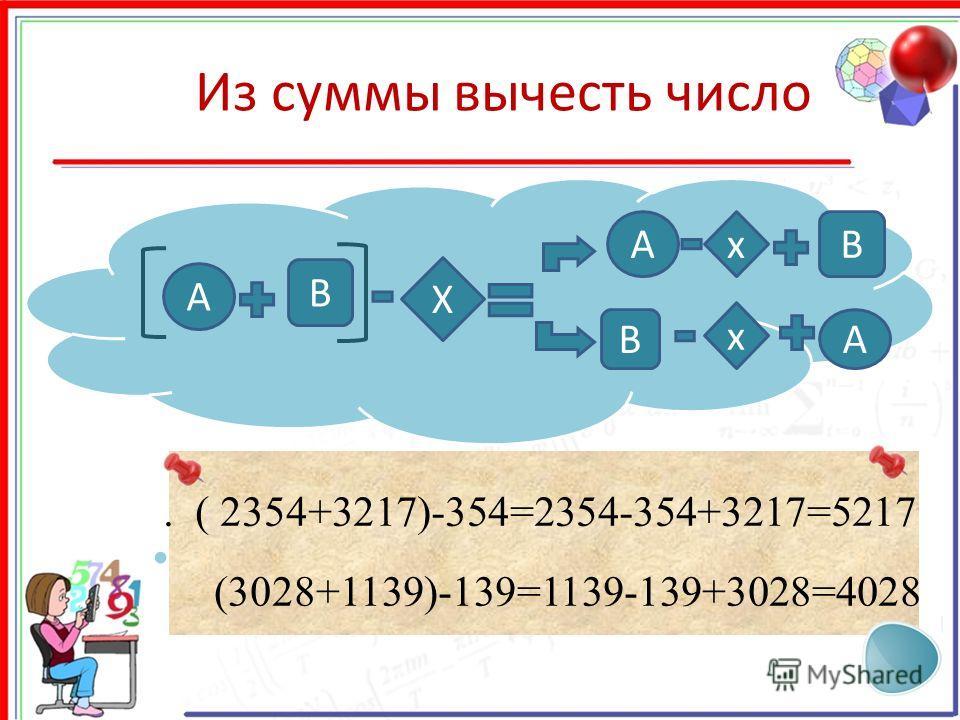 Из суммы вычесть число X А x В xАВ ВА. ( 2354+3217)-354=2354-354+3217=5217 (3028+1139)-139=1139-139+3028=4028