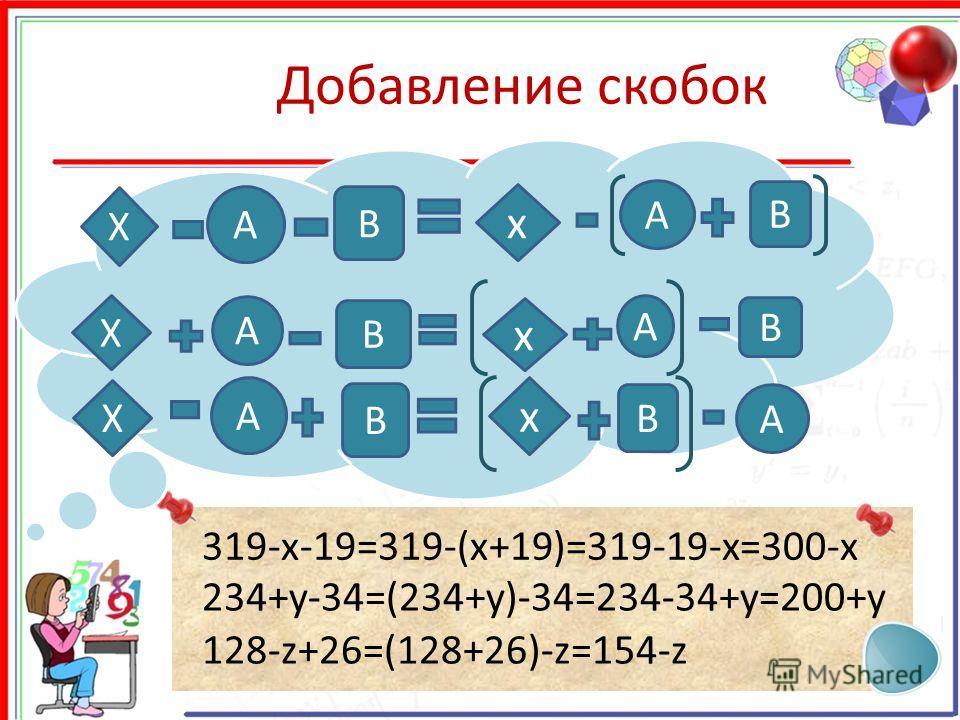 Добавление скобок 128-z+26=(128+26)-z=154-z 319-x-19=319-(x+19)=319-19-x=300-x 234+y-34=(234+y)-34=234-34+y=200+y X А В x А В X А В x А В X А В x А В