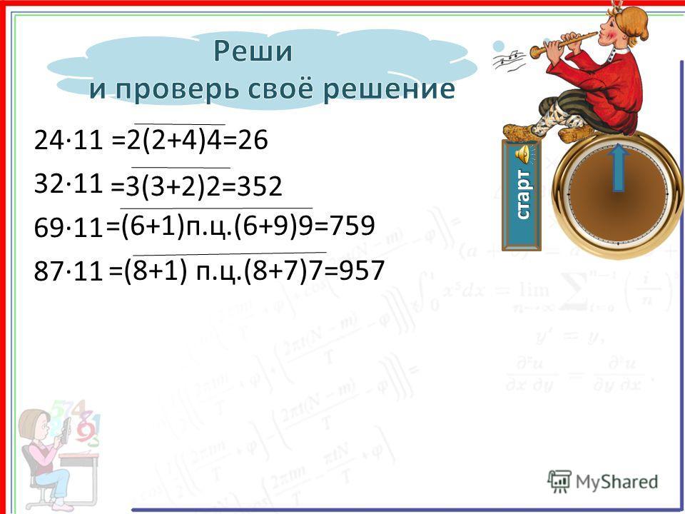 старт 2411 3211 6911 8711 =2(2+4)4=26 =3(3+2)2=352 =(6+1)п.ц.(6+9)9=759 =(8+1) п.ц.(8+7)7=957