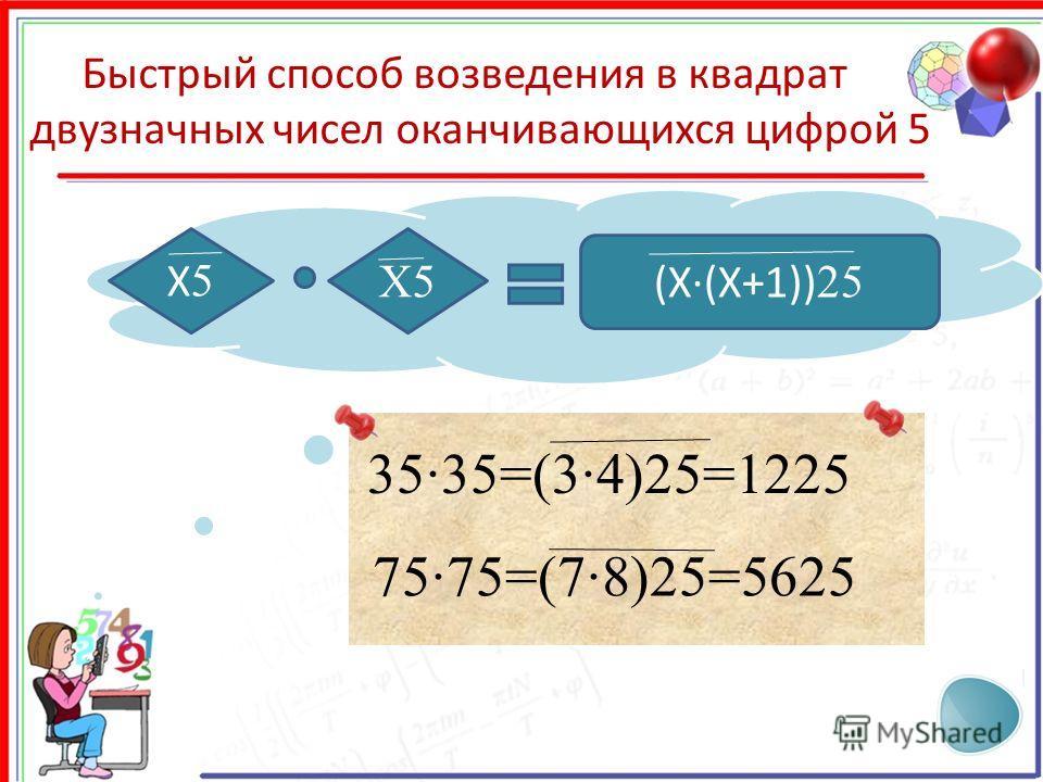 X5X5 (X·(X+1)) 25 X5 Быстрый способ возведения в квадрат двузначных чисел оканчивающихся цифрой 5 35·35=(3·4)25=1225 75·75=(7·8)25=5625
