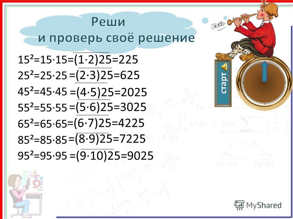 старт 15²=15·15 25²=25·25 45²=45·45 55²=55·55 65²=65·65 85²=85·85 95²=95·95 =(12)25=225 =(23)25=625 =(45)25=2025 =(56)25=3025 =(67)25=4225 =(89)25=7225 =(910)25=9025