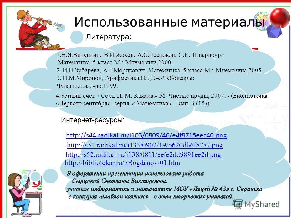 http://s44.radikal.ru/i103/0809/46/e4f8715eec40. png http://s52.radikal.ru/i138/0811/ee/e2dd9891ee2d.png Использованные материалы http://bibliotekar.ru/kBogdanov/01. htm 1.Н.Я.Виленкин, В.И.Жохов, А.С.Чесноков, С.И. Шварцбург Математика 5 класс-М.: М