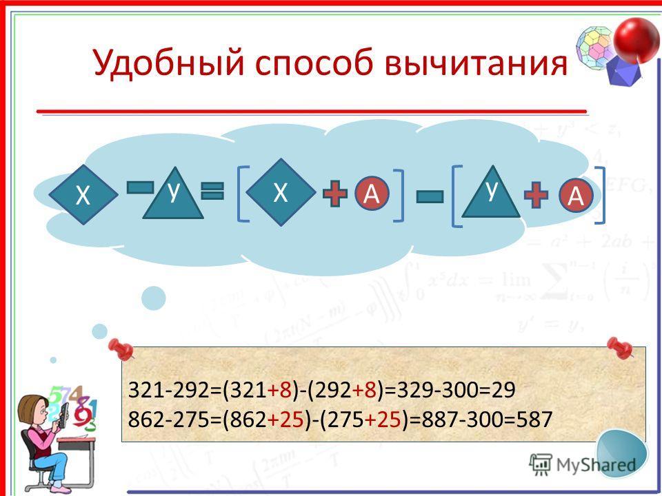 Удобный способ вычитания X y X A A y 321-292=(321+8)-(292+8)=329-300=29 862-275=(862+25)-(275+25)=887-300=587