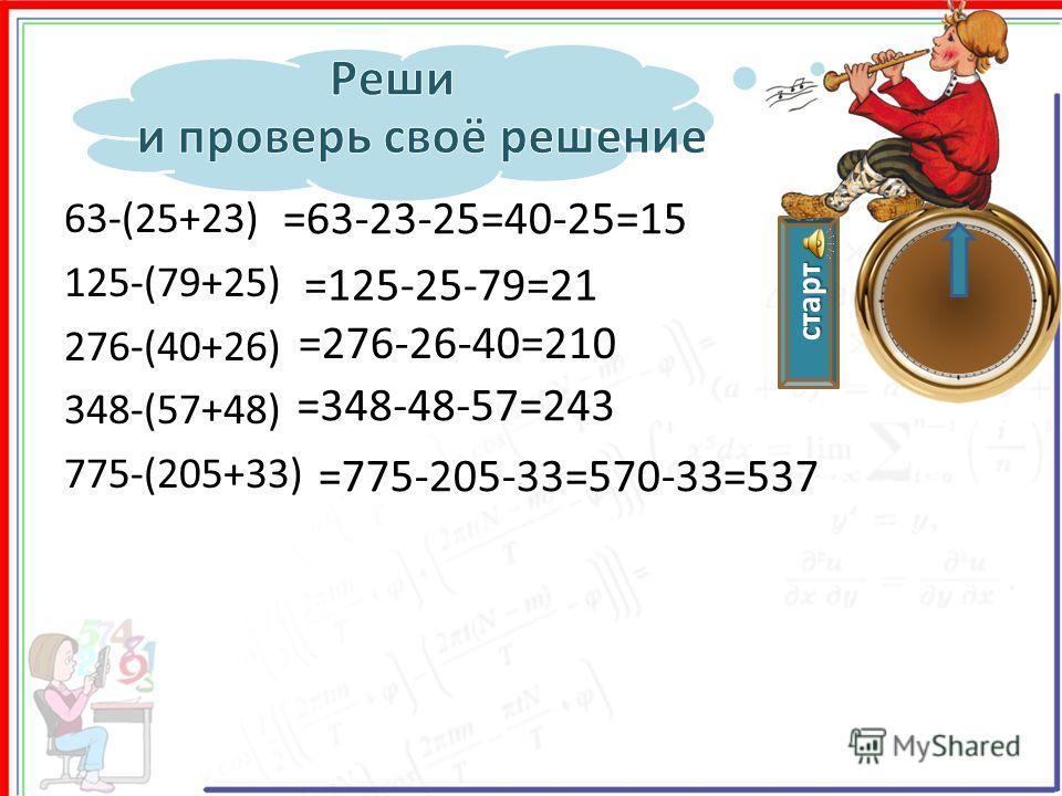 старт 63-(25+23) 125-(79+25) 276-(40+26) 348-(57+48) 775-(205+33) =63-23-25=40-25=15 =125-25-79=21 =276-26-40=210 =348-48-57=243 =775-205-33=570-33=537