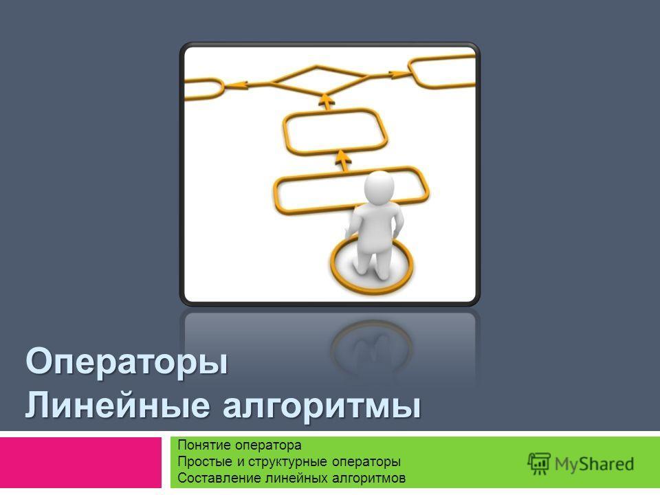 Операторы Линейные алгоритмы Понятие оператора Простые и структурные операторы Составление линейных алгоритмов