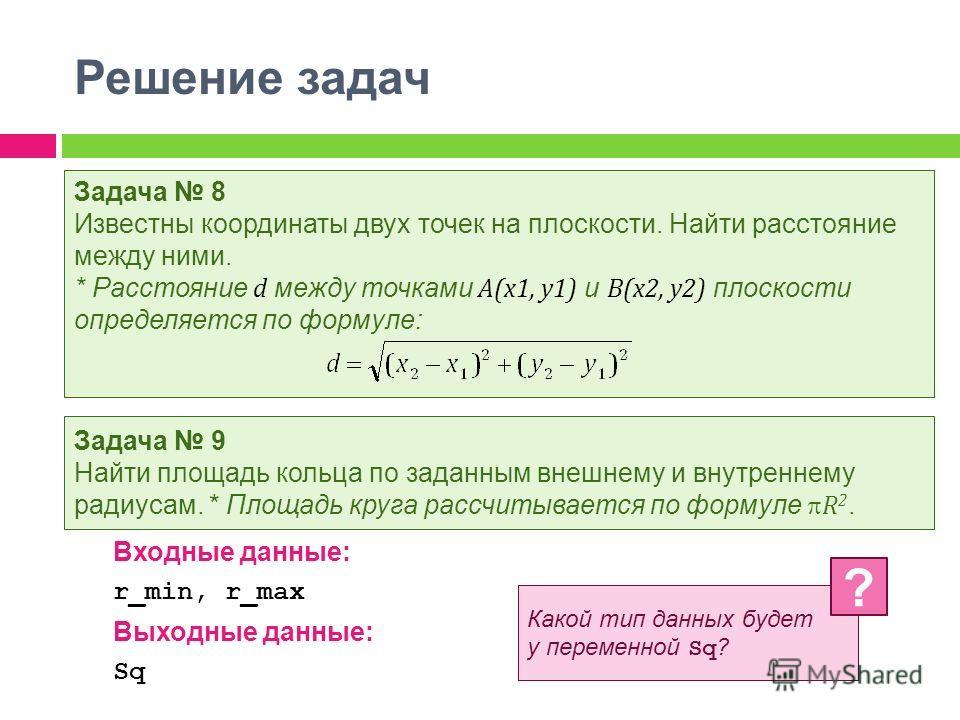 Решение задач Задача 8 Известны координаты двух точек на плоскости. Найти расстояние между ними. * Расстояние d между точками A(x1, y1) и B(x2, y2) плоскости определяется по формуле: Задача 9 Найти площадь кольца по заданным внешнему и внутреннему ра