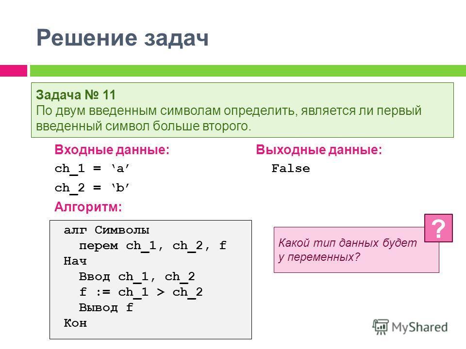 Решение задач Входные данные:Выходные данные: ch_1 = a False ch_2 = b Алгоритм: Задача 11 По двум введенным символам определить, является ли первый введенный символ больше второго. алг Символы перем ch_1, ch_2, f Нач Ввод ch_1, ch_2 f := ch_1 > ch_2