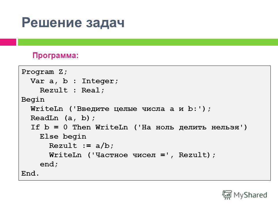 Решение задач Программа: Program Z; Var a, b : Integer; Rezult : Real; Begin WriteLn ('Введите целые числа a и b:'); ReadLn (a, b); If b = 0 Then WriteLn ('На ноль делить нельзя') Else begin Rezult := a/b; WriteLn ('Частное чисел =', Rezult); end; En