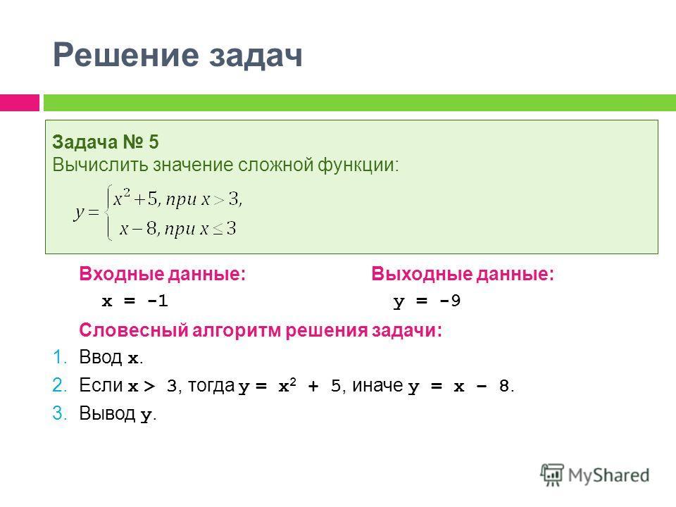 Решение задач Входные данные:Выходные данные: x = -1 y = -9 Словесный алгоритм решения задачи: 1. Ввод x. 2. Если x > 3, тогда y = x 2 + 5, иначе y = x – 8. 3. Вывод y. Задача 5 Вычислить значение сложной функции: