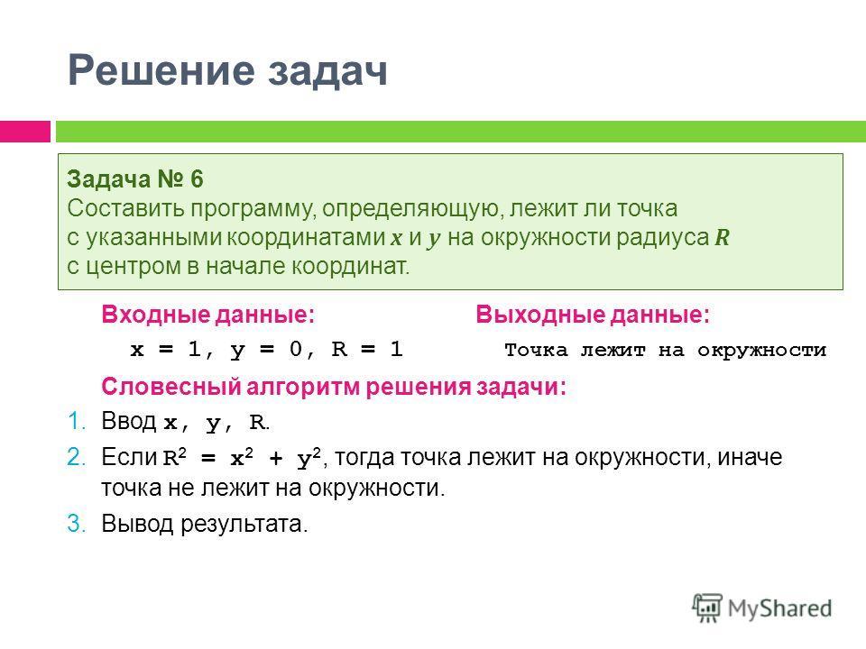 Решение задач Входные данные:Выходные данные: x = 1, y = 0, R = 1 Точка лежит на окружности Словесный алгоритм решения задачи: 1. Ввод x, y, R. 2. Если R 2 = x 2 + y 2, тогда точка лежит на окружности, иначе точка не лежит на окружности. 3. Вывод рез