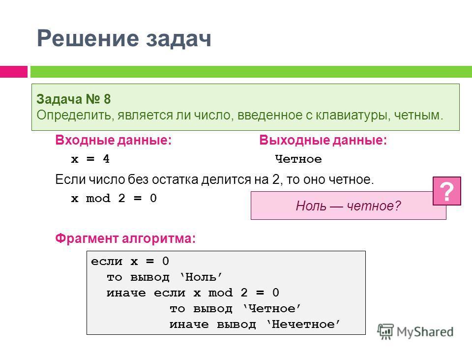 Решение задач Входные данные:Выходные данные: x = 4 Четное Если число без остатка делится на 2, то оно четное. x mod 2 = 0 Фрагмент алгоритма: Задача 8 Определить, является ли число, введенное с клавиатуры, четным. Ноль четное? ? если x = 0 то вывод