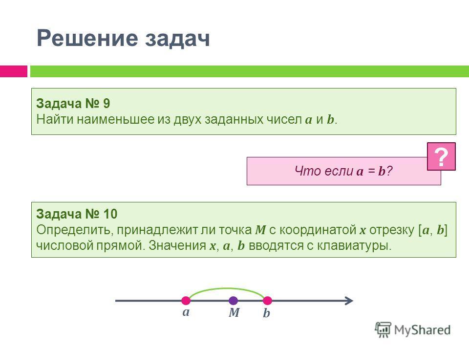 Решение задач Задача 9 Найти наименьшее из двух заданных чисел a и b. Задача 10 Определить, принадлежит ли точка М с координатой x отрезку [ a, b ] числовой прямой. Значения x, a, b вводятся с клавиатуры. Что если a = b ? ? a b M