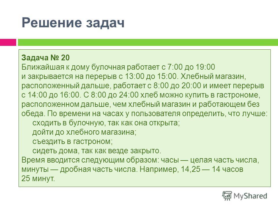 Решение задач Задача 20 Ближайшая к дому булочная работает с 7:00 до 19:00 и закрывается на перерыв с 13:00 до 15:00. Хлебный магазин, расположенный дальше, работает с 8:00 до 20:00 и имеет перерыв с 14:00 до 16:00. С 8:00 до 24:00 хлеб можно купить