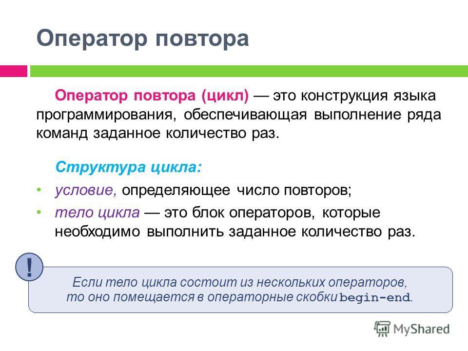 Оператор повтора Оператор повтора (цикл) это конструкция языка программирования, обеспечивающая выполнение ряда команд заданное количество раз. Структура цикла: условие, определяющее число повторов; тело цикла это блок операторов, которые необходимо
