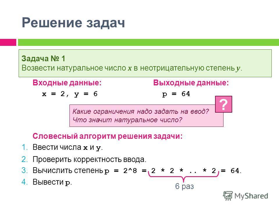 Решение задач Входные данные:Выходные данные: x = 2, y = 6 p = 64 Словесный алгоритм решения задачи: 1. Ввести числа x и y. 2. Проверить корректность ввода. 3. Вычислить степень p = 2^8 = 2 * 2 *.. * 2 = 64. 4. Вывести p. Задача 1 Возвести натурально