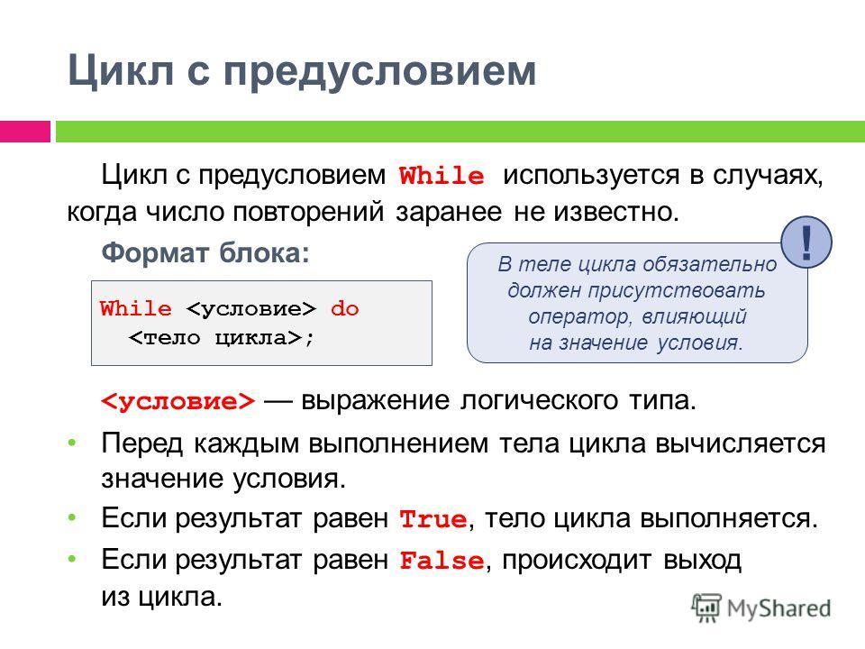 Цикл с предусловием Цикл с предусловием While используется в случаях, когда число повторений заранее не известно. Формат блока: выражение логического типа. Перед каждым выполнением тела цикла вычисляется значение условия. Если результат равен True, т