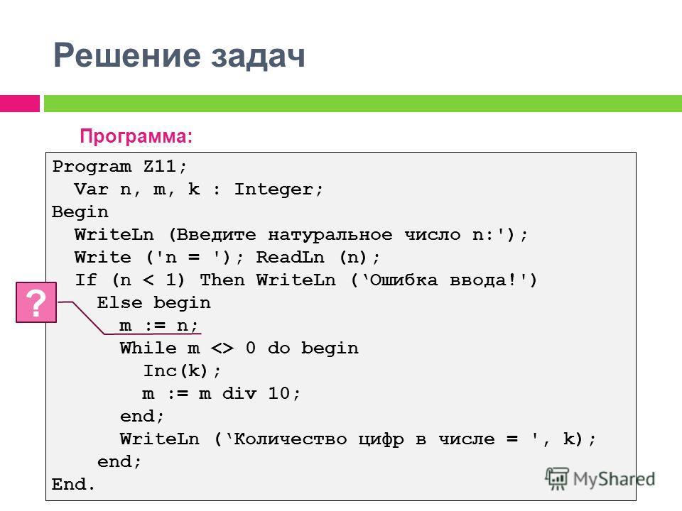 Решение задач Программа: Program Z11; Var n, m, k : Integer; Begin WriteLn (Введите натуральное число n:'); Write ('n = '); ReadLn (n); If (n < 1) Then WriteLn (Ошибка ввода!') Else begin m := n; While m  0 do begin Inc(k); m := m div 10; end; WriteL