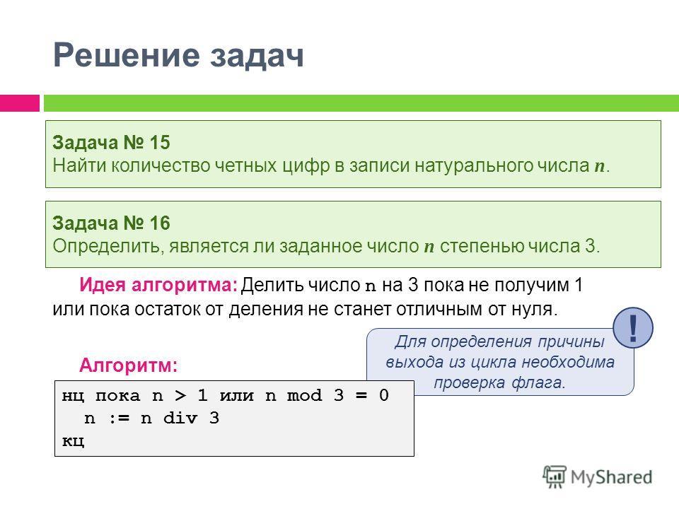 Решение задач Задача 15 Найти количество четных цифр в записи натурального числа n. Задача 16 Определить, является ли заданное число n степенью числа 3. Идея алгоритма: Делить число n на 3 пока не получим 1 или пока остаток от деления не станет отлич