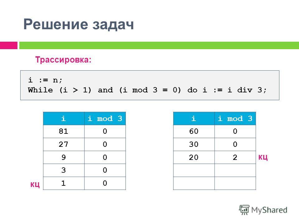 Решение задач Трассировка: i := n; While (i > 1) and (i mod 3 = 0) do i := i div 3; ii mod 3 810 270 90 30 10 кц ii mod 3 600 300 202 кц