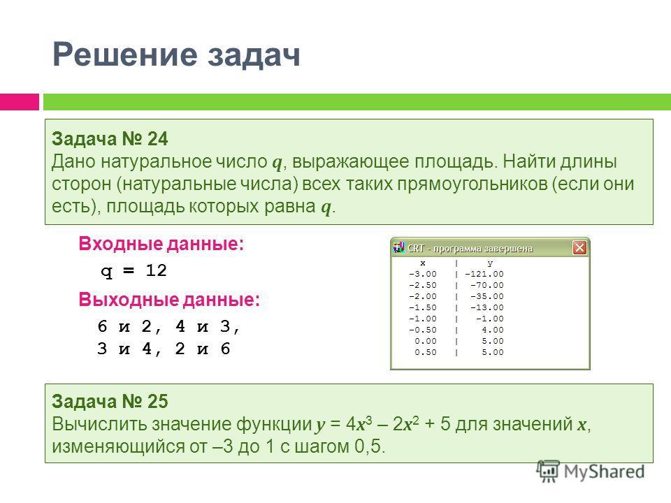 Решение задач Входные данные: q = 12 Выходные данные: 6 и 2, 4 и 3, 3 и 4, 2 и 6 Задача 24 Дано натуральное число q, выражающее площадь. Найти длины сторон (натуральные числа) всех таких прямоугольников (если они есть), площадь которых равна q. Задач