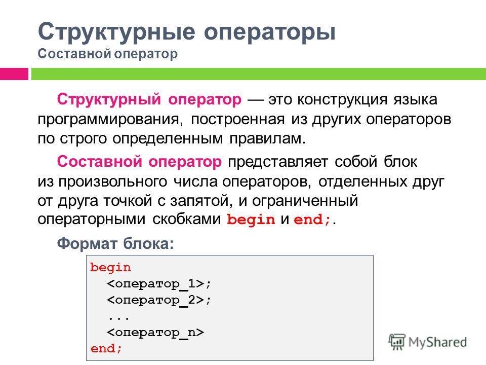 Структурные операторы Составной оператор Структурный оператор это конструкция языка программирования, построенная из других операторов по строго определенным правилам. Составной оператор представляет собой блок из произвольного числа операторов, отде
