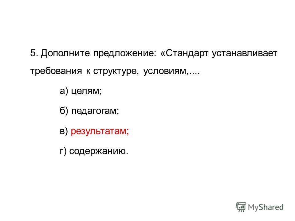 5. Дополните предложение: «Стандарт устанавливает требования к структуре, условиям,.... а) целям; б) педагогам; в) результатам; г) содержанию.