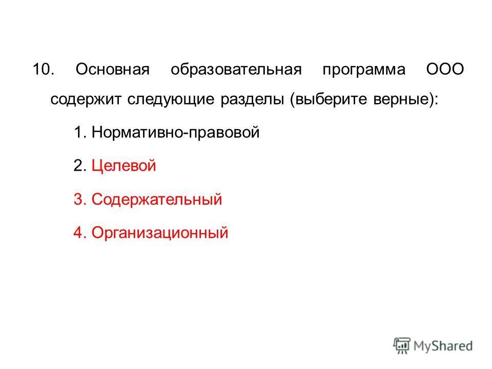 10. Основная образовательная программа ООО содержит следующие разделы (выберите верные): 1. Нормативно-правовой 2. Целевой 3. Содержательный 4. Организационный