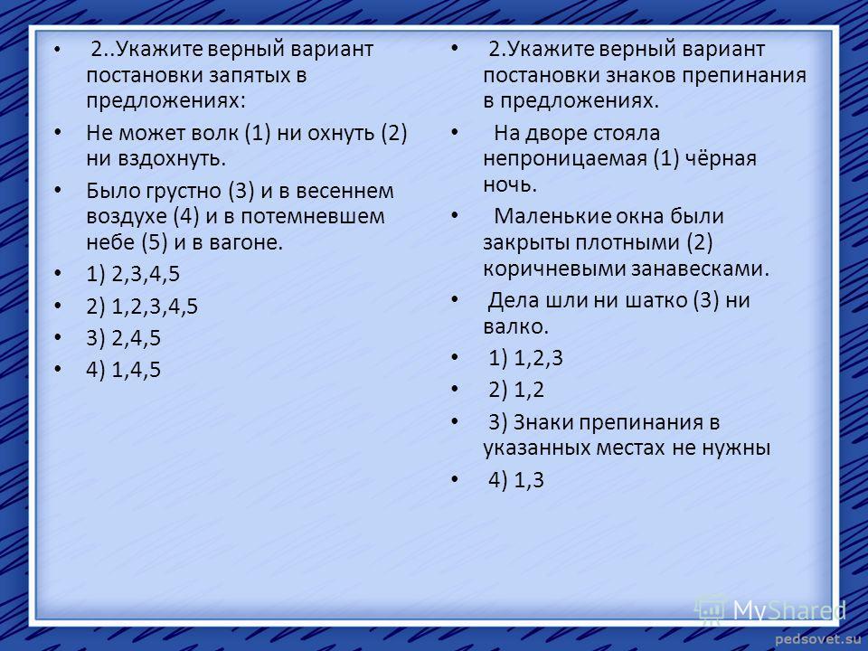 2..Укажите верный вариант постановки запятых в предложениях: Не может волк (1) ни охнуть (2) ни вздохнуть. Было грустно (3) и в весеннем воздухе (4) и в потемневшем небе (5) и в вагоне. 1) 2,3,4,5 2) 1,2,3,4,5 3) 2,4,5 4) 1,4,5 2. Укажите верный вари