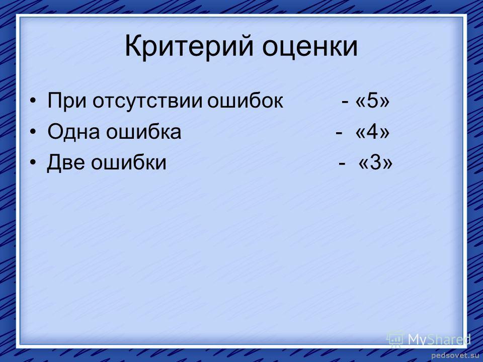 Критерий оценки При отсутствии ошибок - «5» Одна ошибка - «4» Две ошибки - «3»