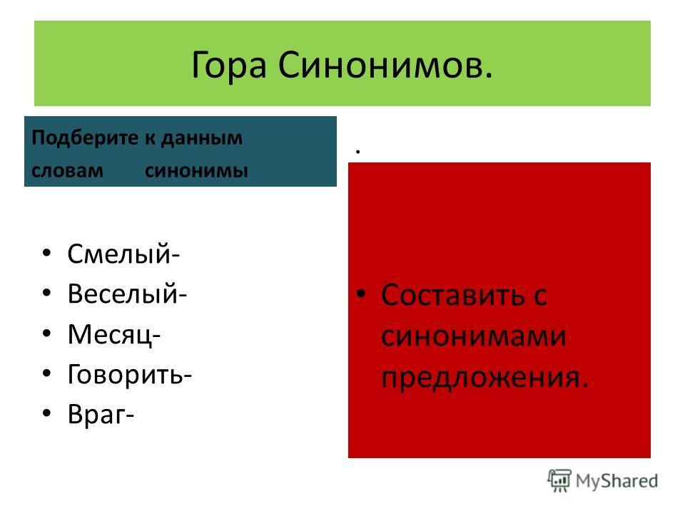 Гора Синонимов. Подберите к данным словам синонимы Смелый- Веселый- Месяц- Говорить- Враг-. Составить с синонимами предложения.