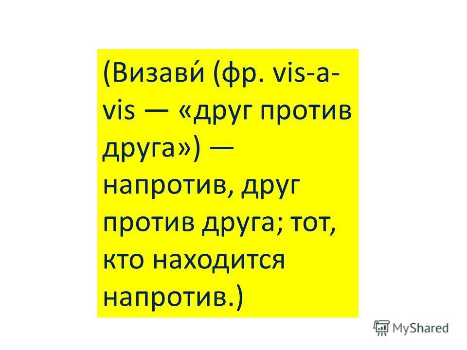 (Визави́ (фр. vis-a- vis «друг против друга») напротив, друг против друга; тот, кто находится напротив.)