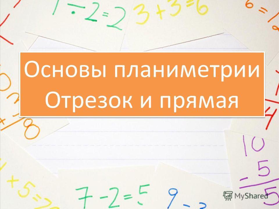 Основы планиметрии Отрезок и прямая Основы планиметрии Отрезок и прямая