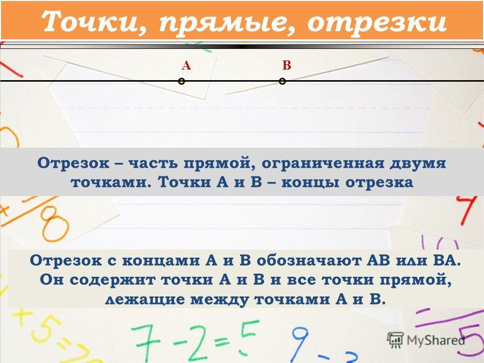 Отрезок – часть прямой, ограниченная двумя точками. Точки A и B – концы отрезка AB Отрезок с концами А и В обозначают АВ или ВА. Он содержит точки А и В и все точки прямой, лежащие между точками А и В. Точки, прямые, отрезки