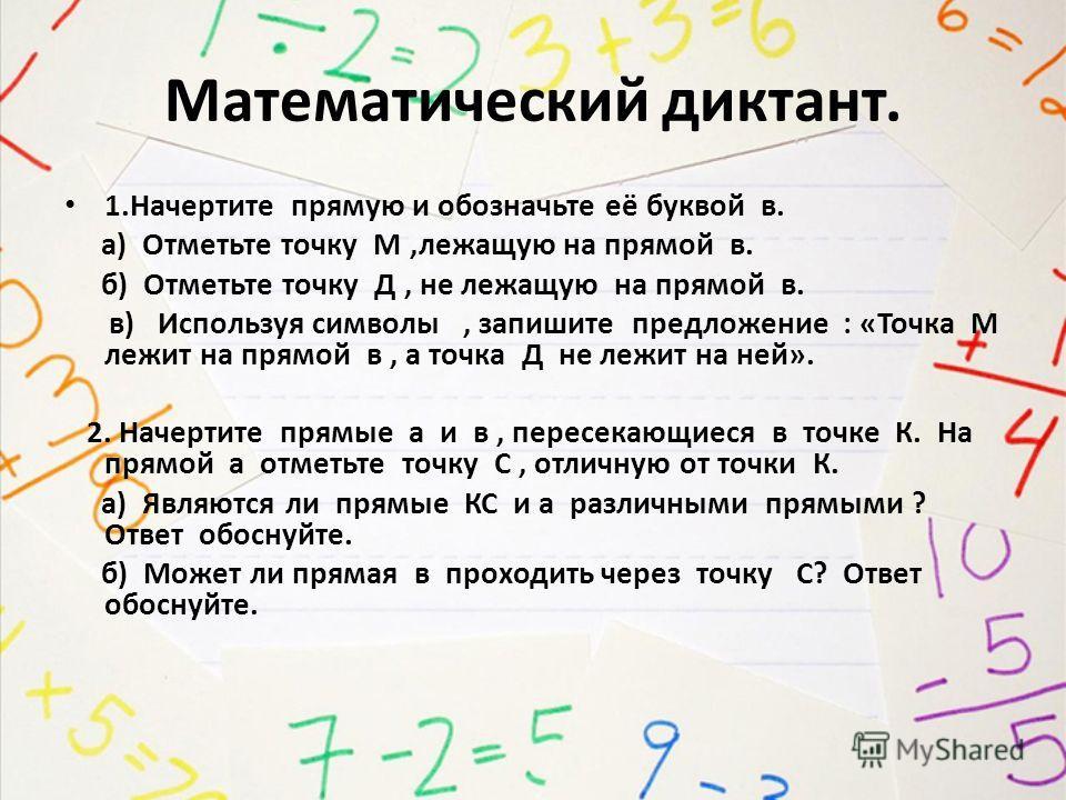 Математический диктант. 1. Начертите прямую и обозначьте её буквой в. а) Отметьте точку М,лежащую на прямой в. б) Отметьте точку Д, не лежащую на прямой в. в) Используя символы, запишите предложение : «Точка М лежит на прямой в, а точка Д не лежит на