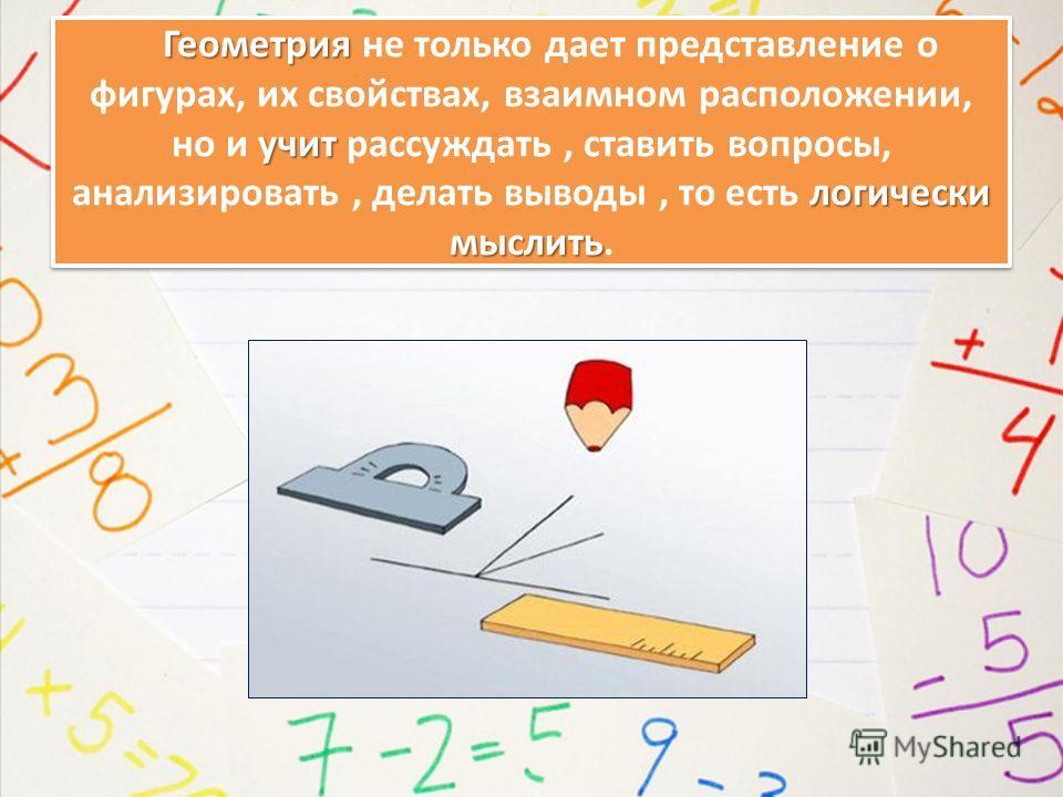 Геометрия учит логически мыслить Геометрия не только дает представление о фигурах, их свойствах, взаимном расположении, но и учит рассуждать, ставить вопросы, анализировать, делать выводы, то есть логически мыслить.