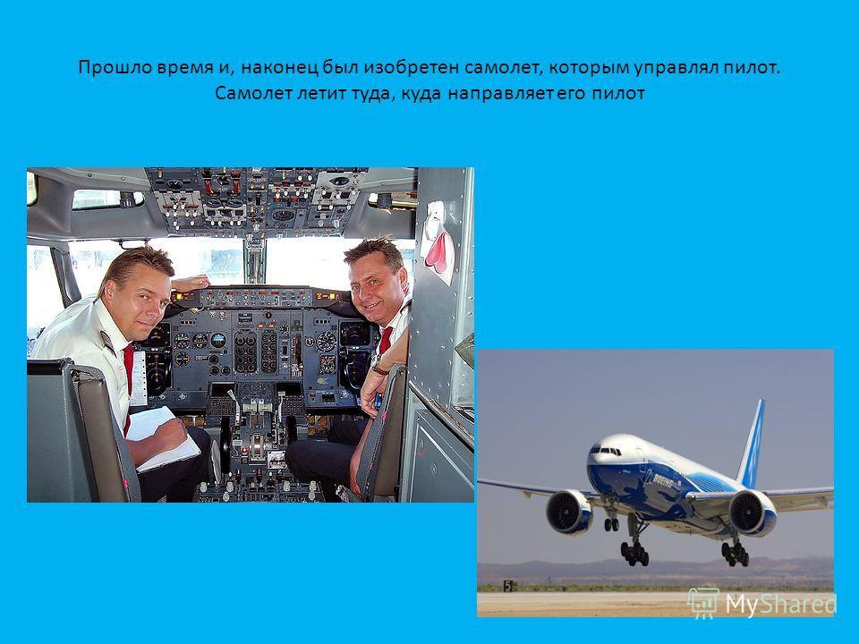 Прошло время и, наконец был изобретен самолет, которым управлял пилот. Самолет летит туда, куда направляет его пилот