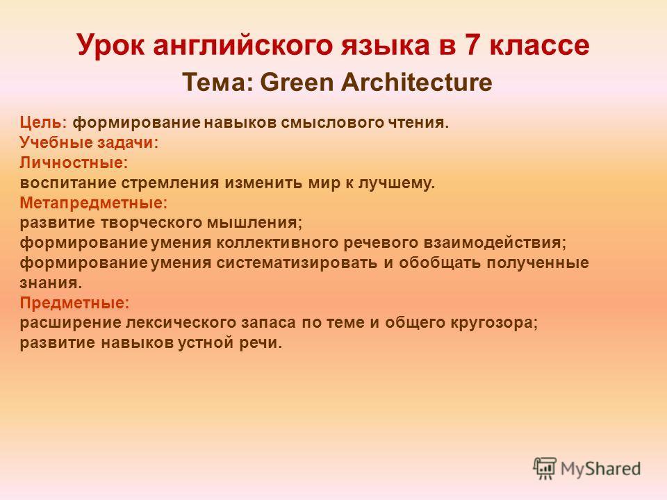 Урок английского языка в 7 классе Тема: Green Architecture Цель: формирование навыков смыслового чтения. Учебные задачи: Личностные: воспитание стремления изменить мир к лучшему. Метапредметные: развитие творческого мышления; формирование умения колл